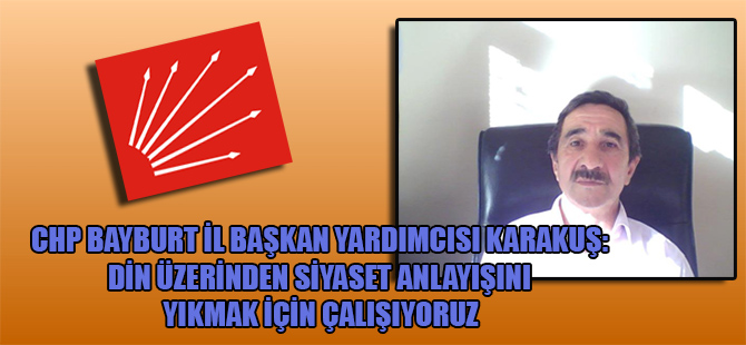 CHP Bayburt İl Başkan Yardımcısı Karakuş: Din üzerinden siyaset anlayışını yıkmak için çalışıyoruz