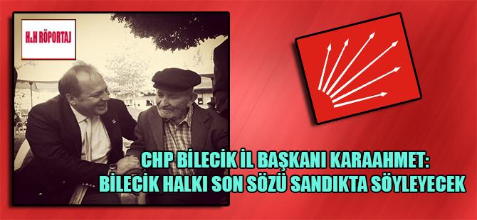 CHP Bilecik İl Başkanı Karaahmet: Bilecik halkı son sözü sandıkta söyleyecek