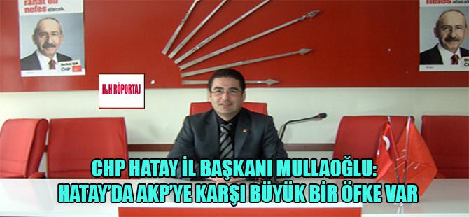 CHP Hatay İl Başkanı Mullaoğlu: Hatay'da AKP'ye karşı büyük bir öfke var