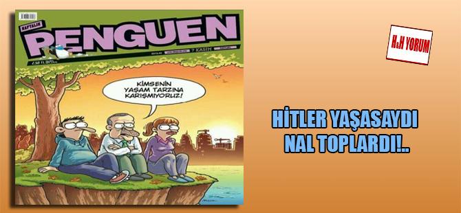 Hitler yaşasaydı nal toplardı!..