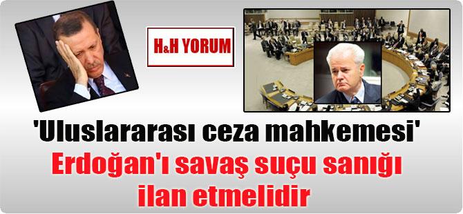 'Uluslararası ceza mahkemesi' Erdoğan'ı savaş suçu sanığı ilan etmelidir