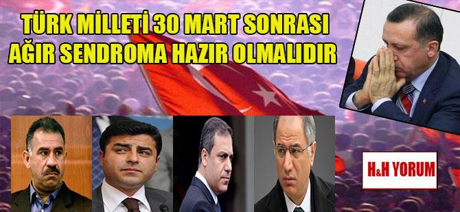 Türk Milleti 30 Mart sonrası ağır sendroma hazır olmalıdır