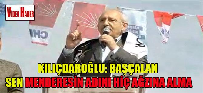 Kılıçdaroğlu: Başçalan sen Menderesin adını hiç ağzına alma
