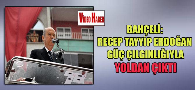 Bahçeli: Recep Tayyip Erdoğan güç çılgınlığıyla yoldan çıktı