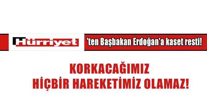 Hürriyet'ten Başbakan Erdoğan'a kaset resti! Korkacağımız hiçbir hareketimiz olamaz!