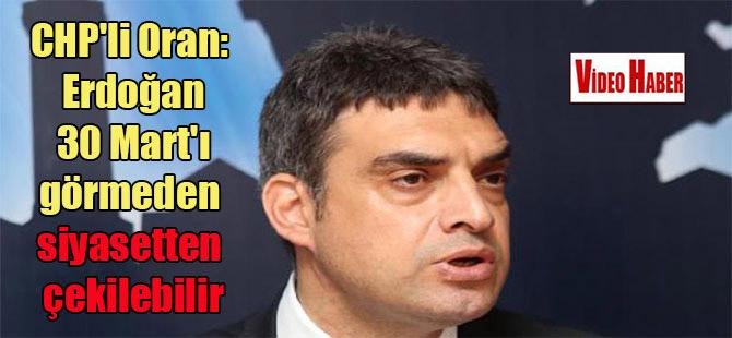 CHP'li Oran: Erdoğan 30 Mart'ı görmeden siyasetten çekilebilir