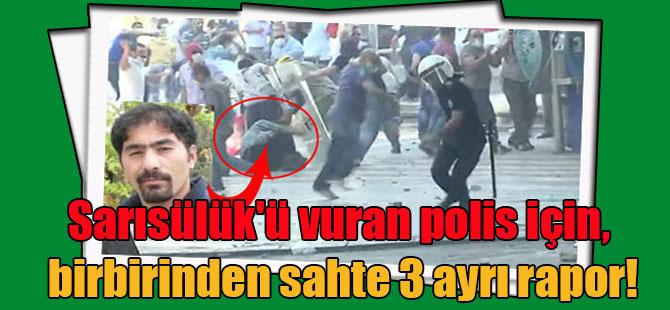 Sarısülük'ü vuran polis için, birbirinden sahte 3 ayrı rapor!