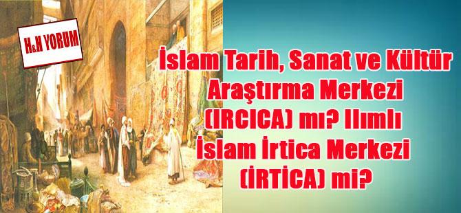 İslam Tarih, Sanat ve Kültür Araştırma Merkezi (IRCICA) mı? Ilımlı İslam İrtica Merkezi (İRTİCA) mi?