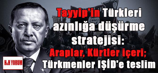 Tayyip'in Türkleri azınlığa düşürme stratejisi: Araplar, Kürtler içeri; Türkmenler IŞİD'e teslim