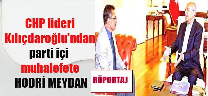 CHP lideri Kılıçdaroğlu'ndan parti içi muhalefete HODRİ MEYDAN