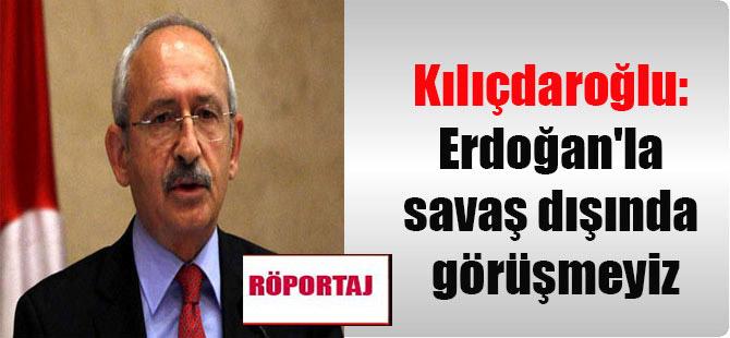 Kılıçdaroğlu: Erdoğan'la savaş dışında görüşmeyiz