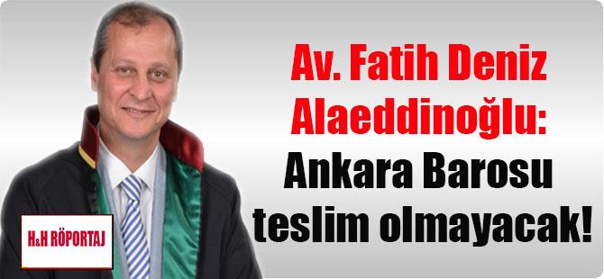 Av. Fatih Deniz Alaeddinoğlu: Ankara Barosu teslim olmayacak!