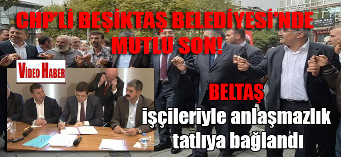 Beşiktaş Belediyesi'nde mutlu son! BELTAŞ işçileriyle anlaşmazlık tatlıya bağlandı