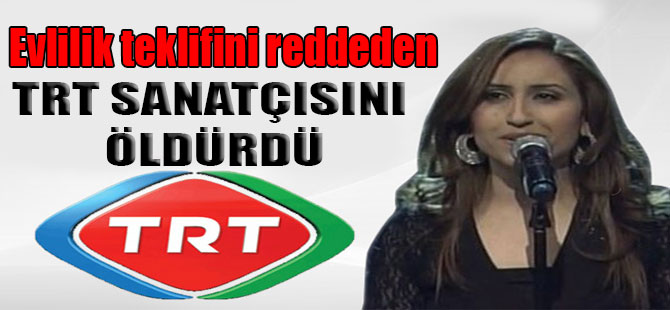 Evlilik teklifini reddeden TRT sanatçısını öldürdü
