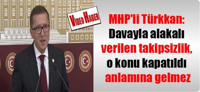 MHP'li Türkkan: Davayla alakalı verilen takipsizlik, o konu kapatıldı anlamına gelmez