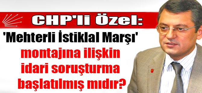 CHP'li Özel: 'Mehterli İstiklal Marşı' montajına ilişkin idari soruşturma başlatılmış mıdır?
