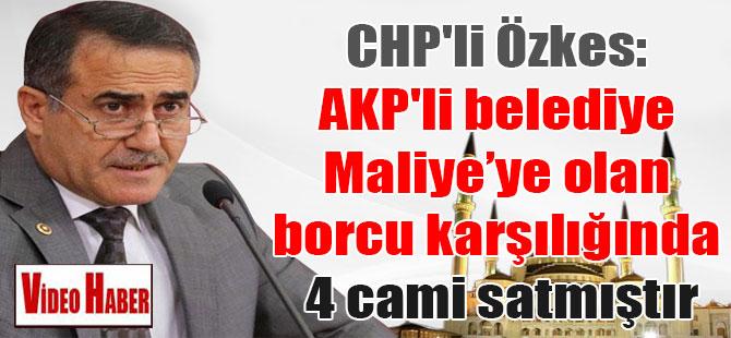 CHP'li Özkes: AKP'li belediye Maliye'ye olan borcu karşılığında 4 cami satmıştır