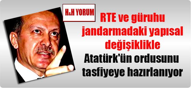 RTE ve güruhu jandarmadaki yapısal değişiklikle Atatürk'ün ordusunu tasfiyeye hazırlanıyor