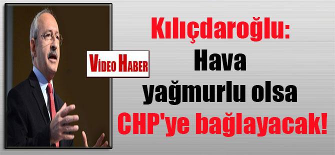 Kılıçdaroğlu: Hava yağmurlu olsa CHP'ye bağlayacak!