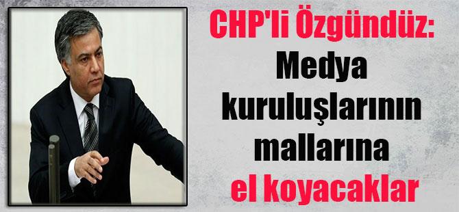 CHP'li Özgündüz: Medya kuruluşlarının mallarına el koyacaklar