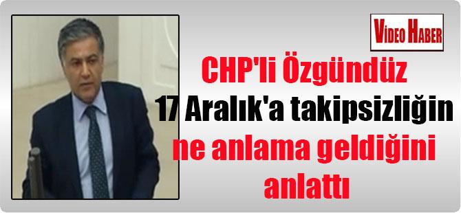 CHP'li Özgündüz 17 Aralık'a takipsizliğin ne anlama geldiğini anlattı