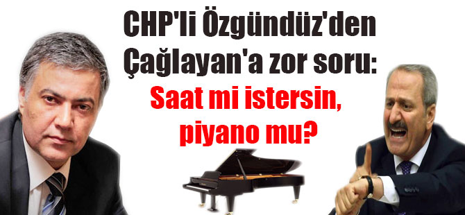 CHP'li Özgündüz'den Çağlayan'a zor soru: Saat mi istersin, piyano mu?