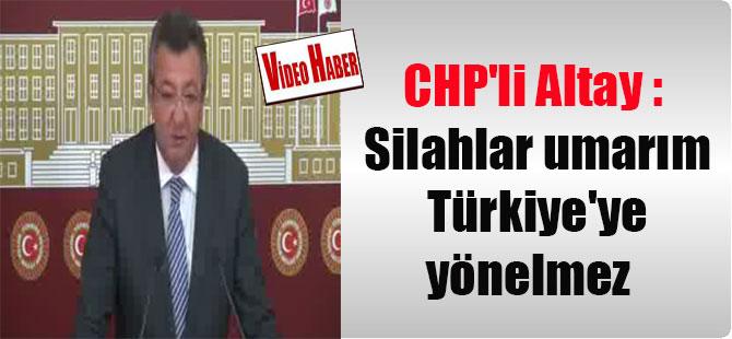 CHP'li Altay : Silahlar umarım Türkiye'ye yönelmez