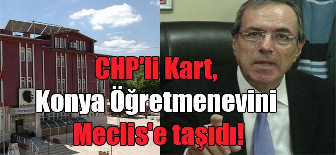CHP'li Kart, Konya Öğretmenevini Meclis'e taşıdı!