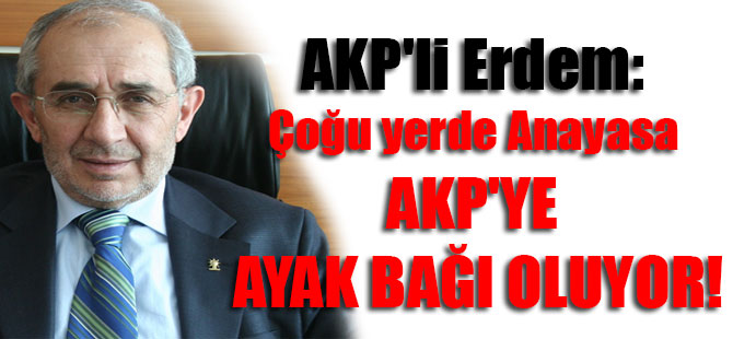 AKP'li Erdem: Çoğu yerde Anayasa AKP'ye ayak bağı oluyor!