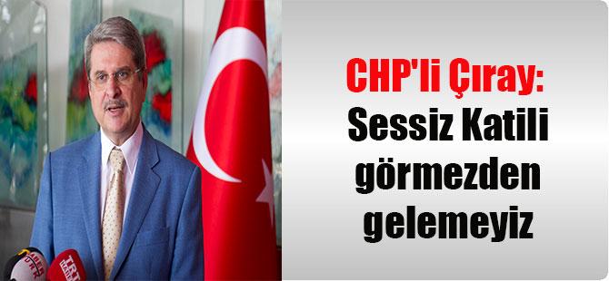 CHP'li Çıray: Sessiz Katili görmezden gelemeyiz