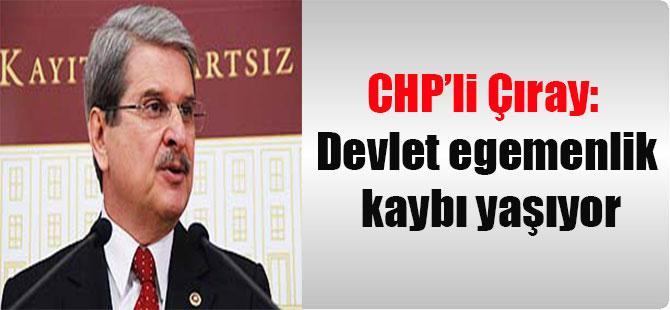 CHP'li Çıray: Devlet egemenlik kaybı yaşıyor