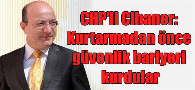 CHP'li Cihaner: Kurtarmadan önce güvenlik bariyeri kurdular