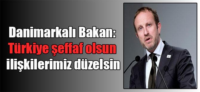 Danimarkalı Bakan: Türkiye şeffaf olsun ilişkilerimiz düzelsin