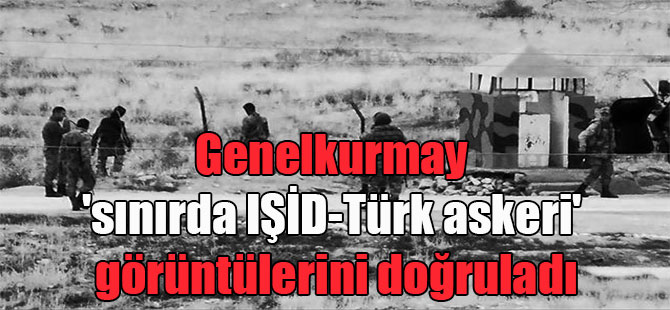 Genelkurmay 'sınırda IŞİD-Türk askeri' görüntülerini doğruladı