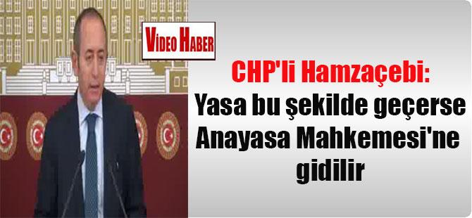 CHP'li Hamzaçebi: Yasa bu şekilde geçerse Anayasa Mahkemesi'ne gidilir