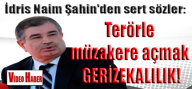 İdris Naim Şahin'den sert sözler: Terörle müzakere açmak gerizekalılık!