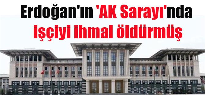 Erdoğan'In 'AK Sarayı'nda işçiyi ihmal öldürmüş