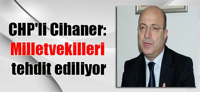 CHP'li Cihaner: Milletvekilleri tehdit ediliyor