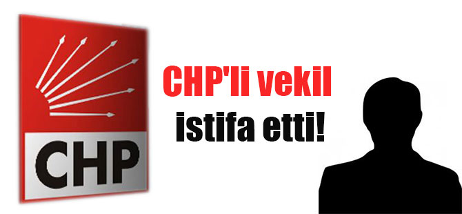 CHP'li vekil istifa etti!