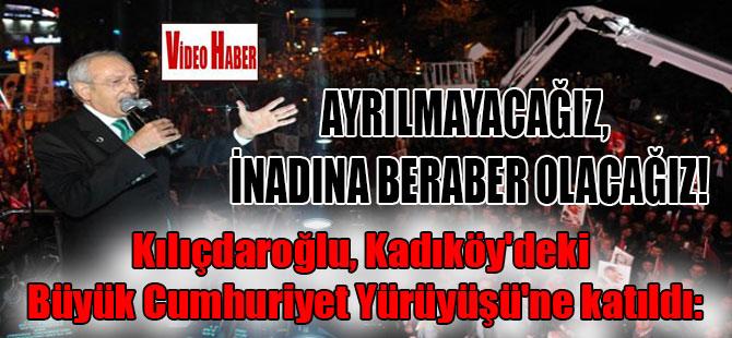 Kılıçdaroğlu, Kadıköy'deki Büyük Cumhuriyet Yürüyüşü'ne katıldı: Ayrılmayacağız, inadına beraber olacağız!
