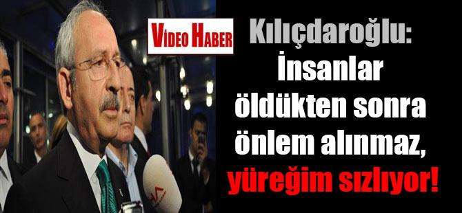 Kılıçdaroğlu: İnsanlar öldükten sonra önlem alınmaz, yüreğim sızlıyor!