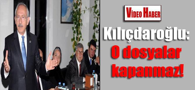 Kılıçdaroğlu: O dosyalar kapanmaz!