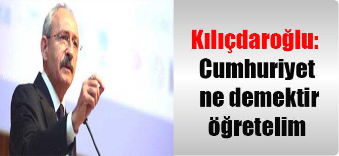 Kılıçdaroğlu: Cumhuriyet ne demektir öğretelim