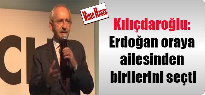 Kılıçdaroğlu: Erdoğan oraya ailesinden birilerini seçti