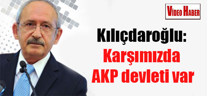 Kılıçdaroğlu: Karşımızda AKP devleti var