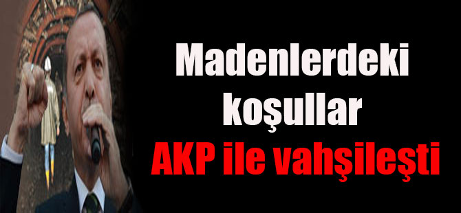Madenlerdeki koşullar AKP ile vahşileşti