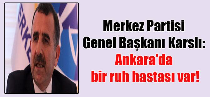 Merkez Partisi Genel Başkanı Karslı: Ankara'da bir ruh hastası var!