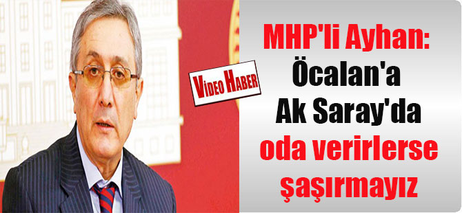 MHP'li Ayhan: Öcalan'a Ak Saray'da oda verirlerse şaşırmayız