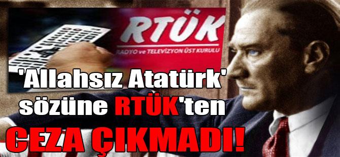 'Allahsız Atatürk' sözüne RTÜK'ten ceza çıkmadı