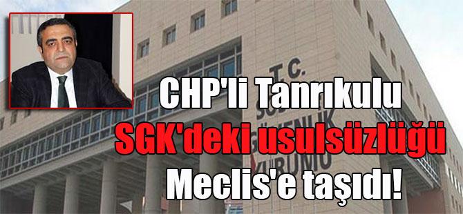 CHP'li Tanrıkulu SGK'deki usulsüzlüğü Meclis'e taşıdı!
